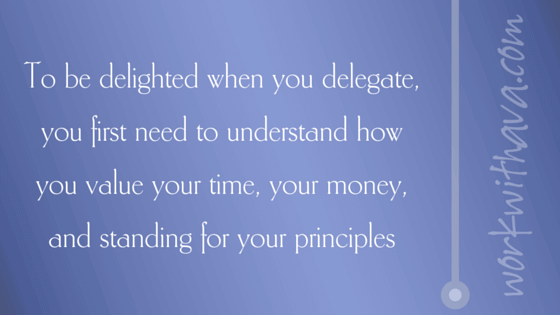 To be delighted when you delegate, you first need to understand how you value your time, your money, and standing for your principles.