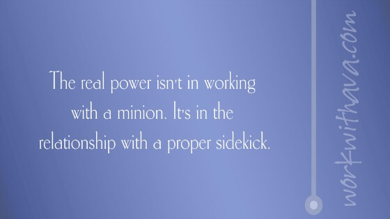 The real power isn't in working with a minion. It's in the relationship with a proper sidekick