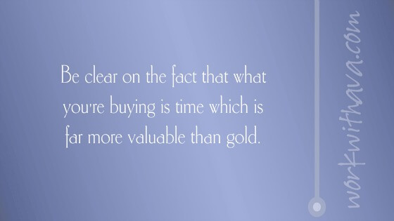 Be clear on the fact that what you're buying is time which is far more valuable than gold