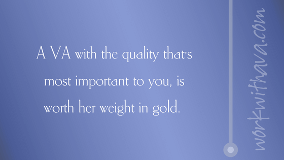 A VA with the quality that's most important to you, is worth her weight in gold.