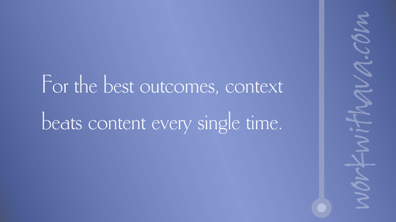 For the best outcomes, context beats content every single time.
