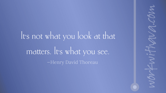 Quote by Thoreau: It's not what you look at that matters. It's what you see.