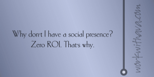 Why don't I have a social presence? Because zero ROI. That's why.