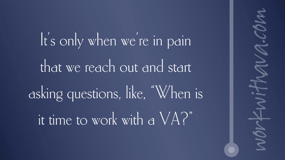"It's only when we're in pain that we reach out and start asking questions, like, ""When is it time to work with a VA?"""